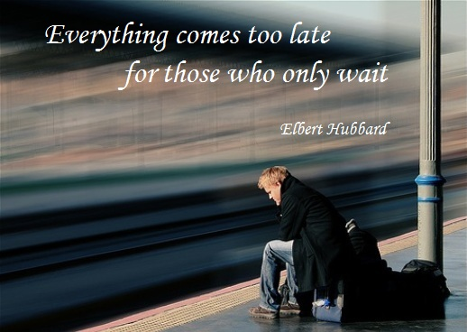 Everything comes too late for those who only wait. (Elbert Hubbard)