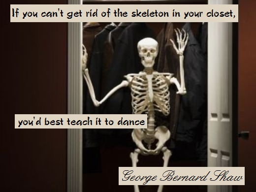 If you can't get rid of the skeleton in your closet, you'd best teach it to dance. (George Bernard Shaw)
