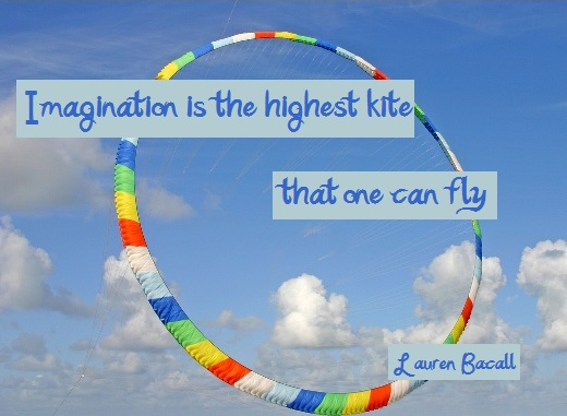 Imagination is the highest kite that one can fly (Lauren Bacall)