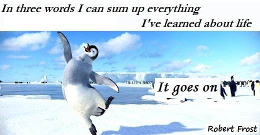 In three words I can sum up everything I've learned about life. It goes on. (Robert Frost)