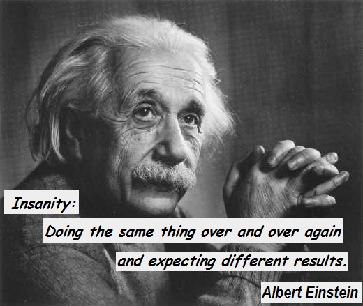 Insanity: Doing the same thing over and over again and expecting different results. (Albert Einstein)