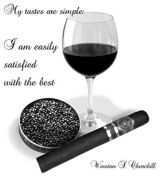 My tastes are simple: I am easily satisfied with the best. (Winston S. Churchill)