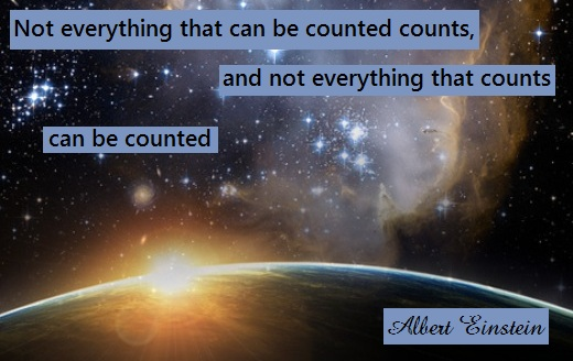 Not everything that can be counted counts, and not everything that counts can be counted. (Albert Einstein)