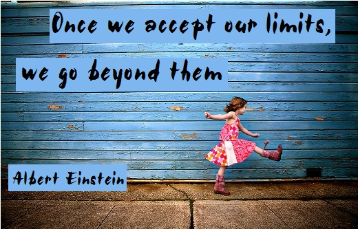Once we accept our limits, we go beyond them. (Albert Einstein)