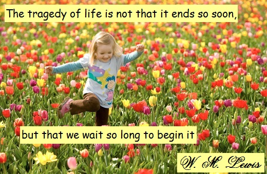 The tragedy of life is not that it ends so soon, but that we wait so long to begin it. (W. M. Lewis)