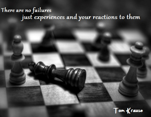There are no failures - just experiences and your reactions to them. ( Tom Krause)
