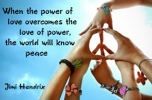 When the power of love overcomes the love of power, the world will know peace. (Jimi Hendrix)