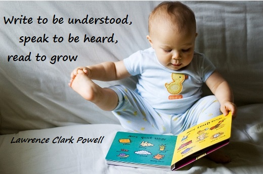Write to be understood, speak to be heard, read to grow... (Lawrence Clark Powell)