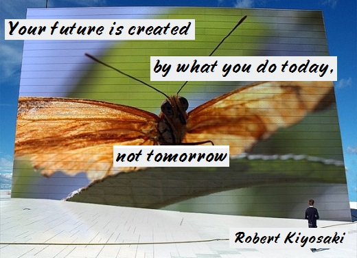 Your future is created by what you do today, not tomorrow. (Robert Kiyosaki)