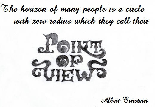 The horizon of many people is a circle with zero radius which they call their point of view. (Albert Einstein)