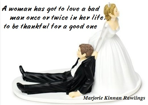 A woman has got to love a bad man once or twice in her life, to be thankful for a good one (Marjorie Kinnan Rawlings)