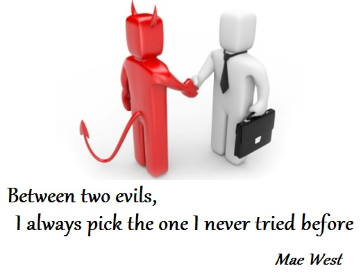 Between two evils, I always pick the one I never tried before (Mae West)