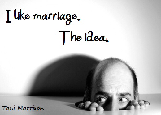 I like marriage. The idea. (Toni Morrison)