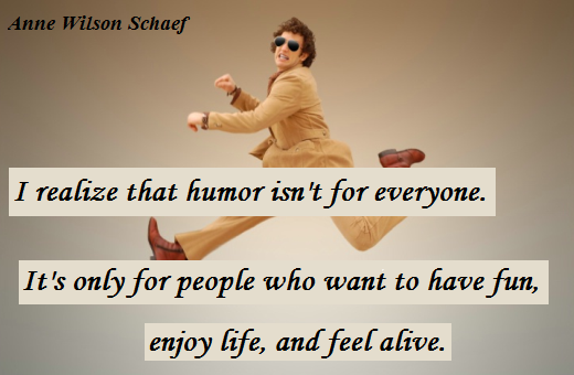 I realize that humor isn't for everyone. It's only for people who want to have fun, enjoy life, and feel alive. (Anne Wilson Schaef)