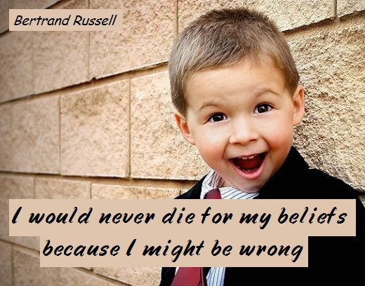I would never die for my beliefs because I might be wrong (Bertrand Russell)