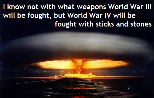 I know not with what weapons World War III will be fought, but World War IV will be fought with sticks and stones