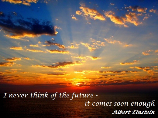 I never I never think of the future - it comes soon enough. (Albert Einstein)think of the future - it comes soon enough. (Albert Einstein)