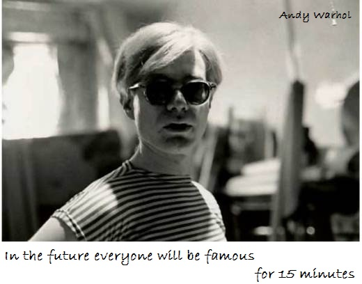 In the future everyone will be famous for 15 minutes.  (Andy Warhol)