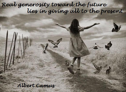 Real generosity toward the future lies in giving all to the present. (Albert Camus)