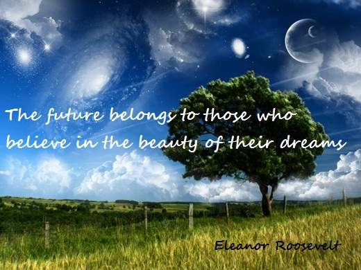 The future belongs to those who believe in the beauty of their dreams.  (Eleanor Roosevelt)