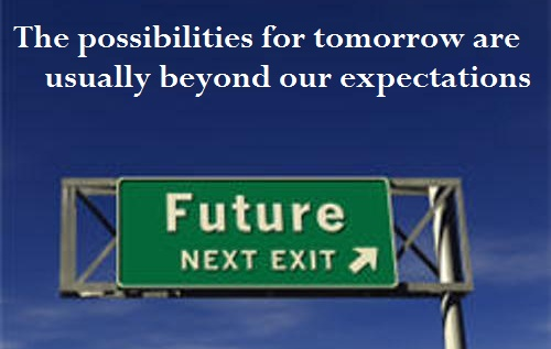 The possibilities for tomorrow are usually beyond our expectations