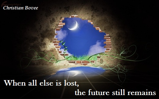 When all else is lost, the future still remains. (Christian Bovee)